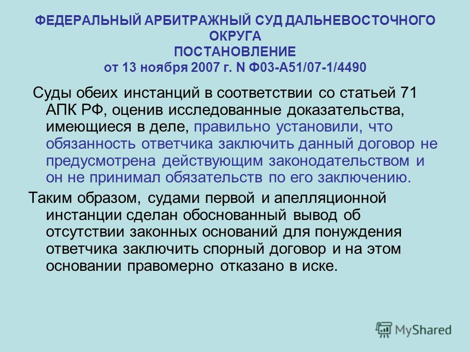 ФЕДЕРАЛЬНЫЙ АРБИТРАЖНЫЙ СУД ДАЛЬНЕВОСТОЧНОГО ОКРУГА ПОСТАНОВЛЕНИЕ от 13 ноября 2007 г. N Ф03-А51/07-1/4490 Суды обеих инстанций в соответствии со статьей 71 АПК РФ, оценив исследованные доказательства, имеющиеся в деле, правильно установили, что обяз