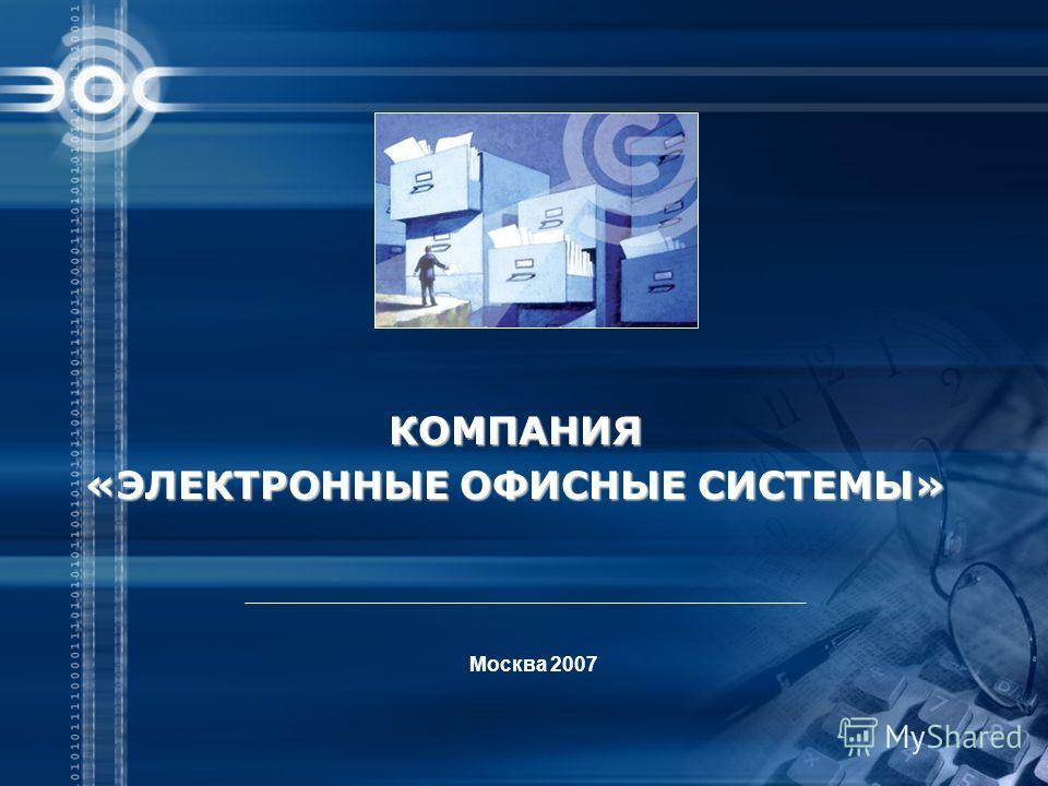 Москва 2007 КОМПАНИЯ «ЭЛЕКТРОННЫЕ ОФИСНЫЕ СИСТЕМЫ»