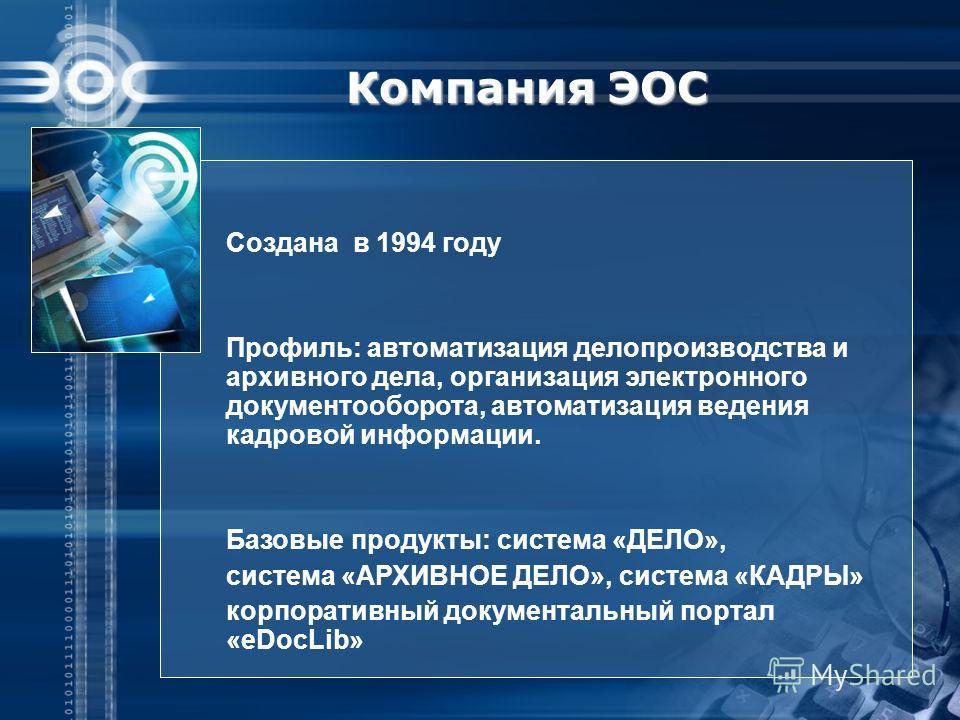 Компания ЭОС Создана в 1994 году Профиль: автоматизация делопроизводства и архивного дела, организация электронного документооборота, автоматизация ведения кадровой информации. Базовые продукты: система «ДЕЛО», система «АРХИВНОЕ ДЕЛО», система «КАДРЫ