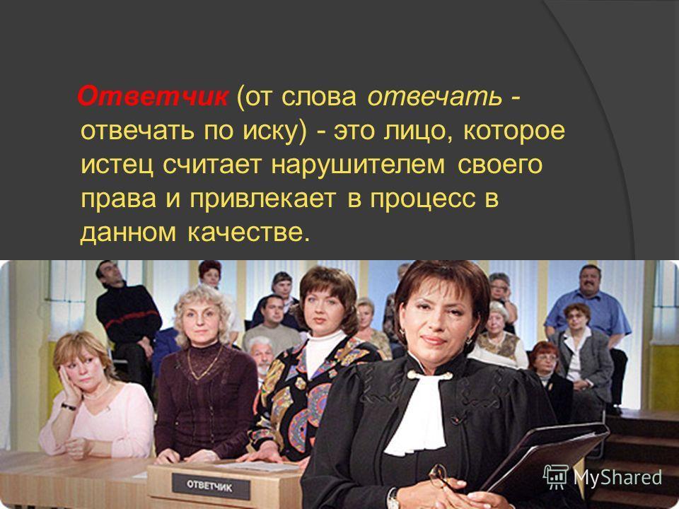 Ответчик (от слова отвечать - отвечать по иску) - это лицо, которое истец считает нарушителем своего права и привлекает в процесс в данном качестве.