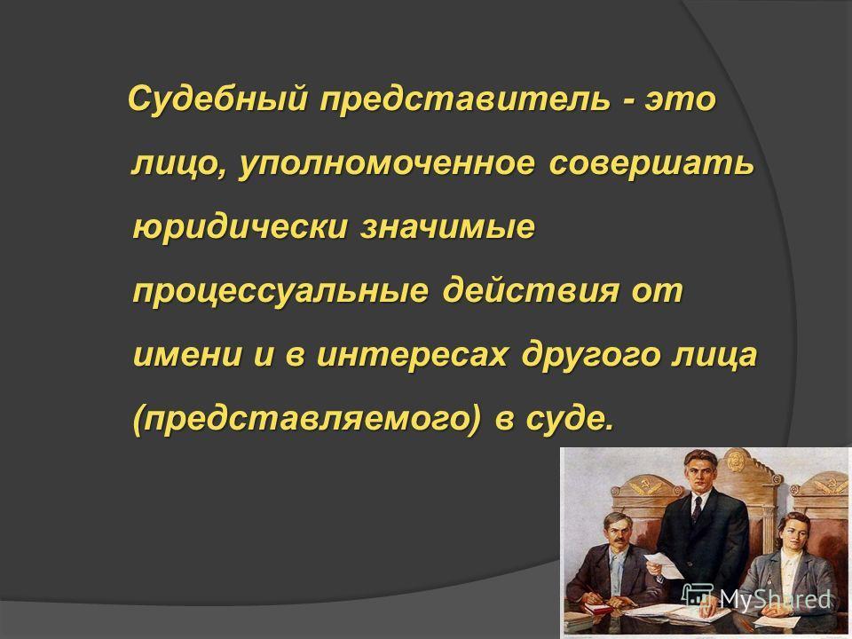 Судебный представитель - это лицо, уполномоченное совершать юридически значимые процессуальные действия от имени и в интересах другого лица (представляемого) в суде. Судебный представитель - это лицо, уполномоченное совершать юридически значимые проц