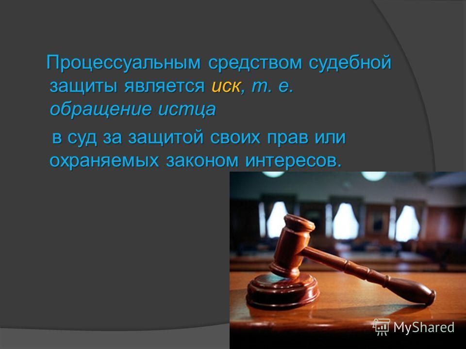 П роцессуальным средством судебной защиты является иск, т. е. обращение истца в суд за защитой своих прав или охраняемых законом интересов.