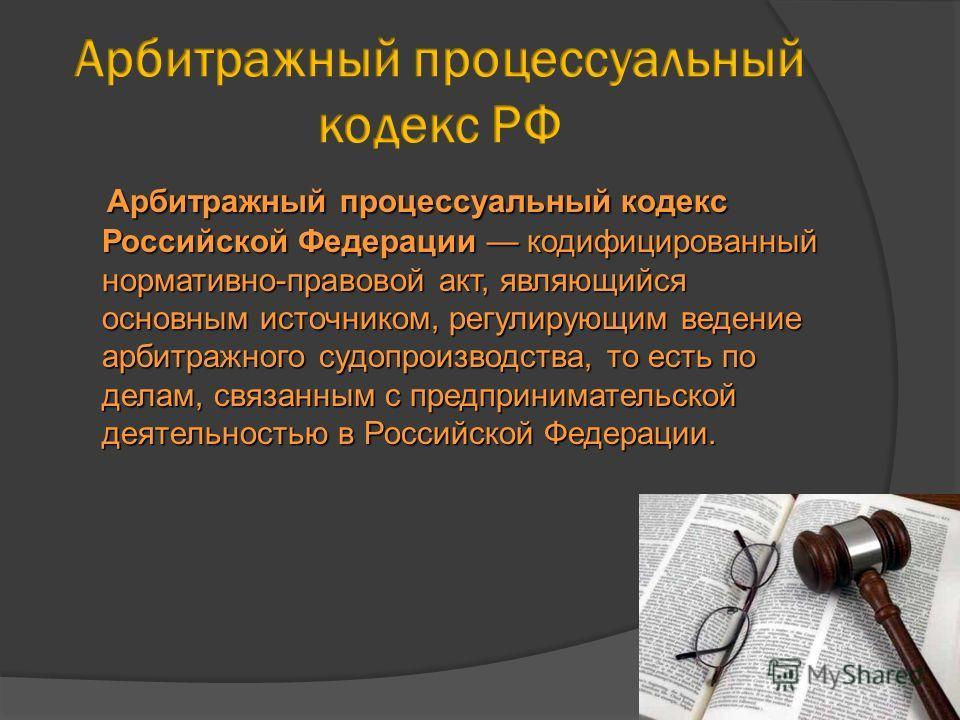 Арбитражный процессуальный кодекс Российской Федерации кодифицированный нормативно-правовой акт, являющийся основным источником, регулирующим ведение арбитражного судопроизводства, то есть по делам, связанным с предпринимательской деятельностью в Рос
