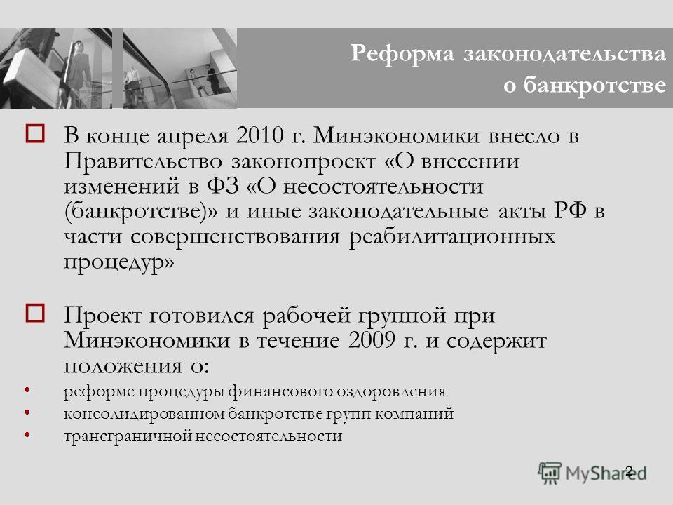 2 Реформа законодательства о банкротстве В конце апреля 2010 г. Минэкономики внесло в Правительство законопроект «О внесении изменений в ФЗ «О несостоятельности (банкротстве)» и иные законодательные акты РФ в части совершенствования реабилитационных