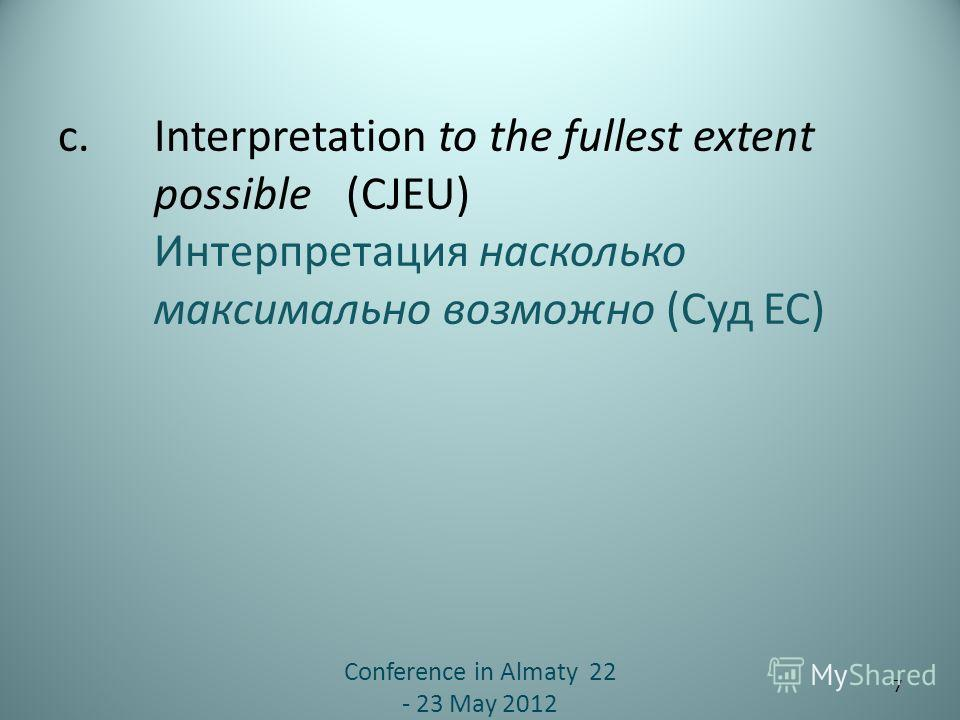 c. Interpretation to the fullest extent possible (CJEU) Интерпретация насколько максимально возможно (Суд ЕС) Conference in Almaty 22 - 23 May 2012 7