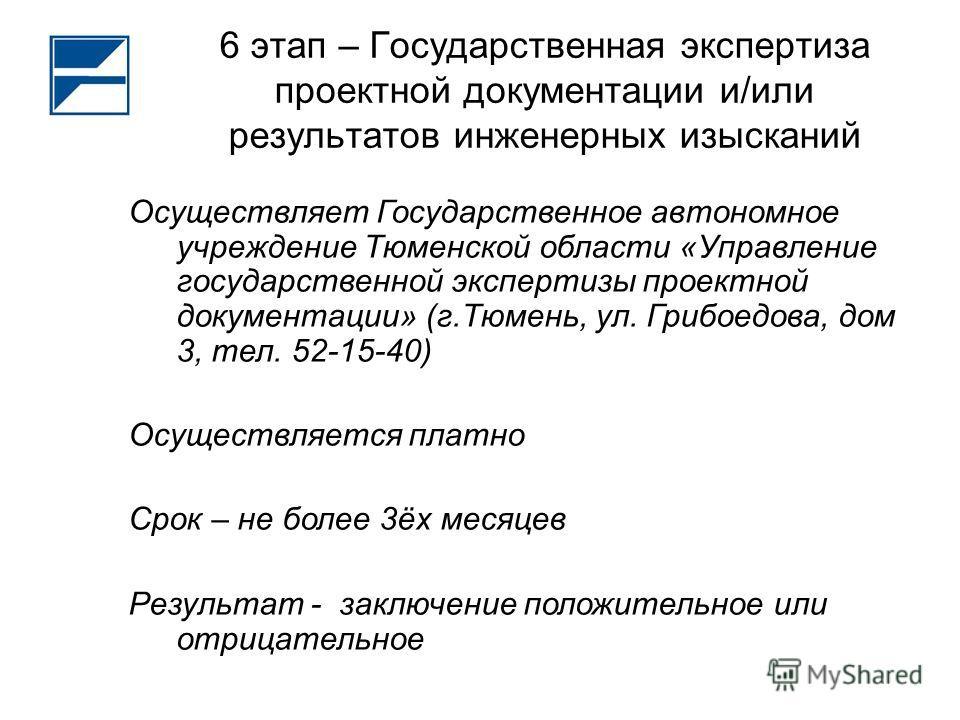 6 этап – Государственная экспертиза проектной документации и/или результатов инженерных изысканий Осуществляет Государственное автономное учреждение Тюменской области «Управление государственной экспертизы проектной документации» (г.Тюмень, ул. Грибо