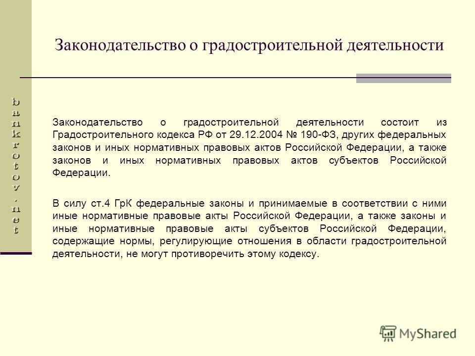 Законодательство о градостроительной деятельности Законодательство о градостроительной деятельности состоит из Градостроительного кодекса РФ от 29.12.2004 190-ФЗ, других федеральных законов и иных нормативных правовых актов Российской Федерации, а та
