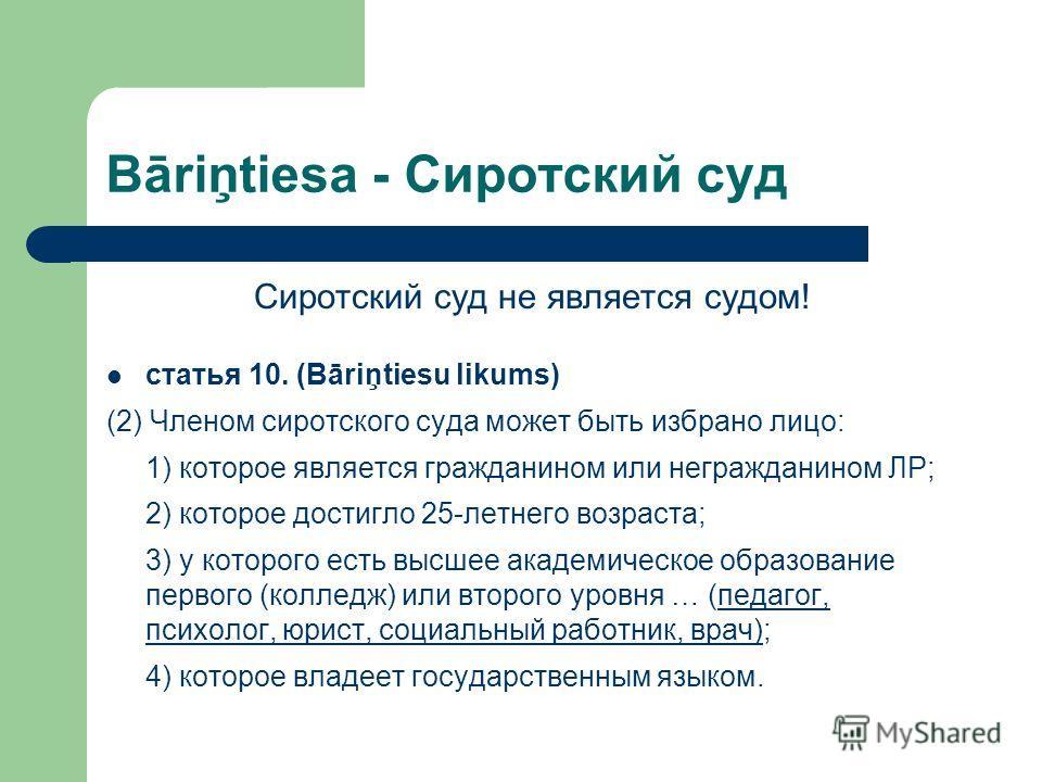 Bāriņtiesa - Сиротский суд Сиротский суд не является судом! статья 10. (Bāriņtiesu likums) (2) Членом сиротского суда может быть избрано лицо: 1) которое является гражданином или негражданином ЛР; 2) которое достигло 25-летнего возраста; 3) у которог