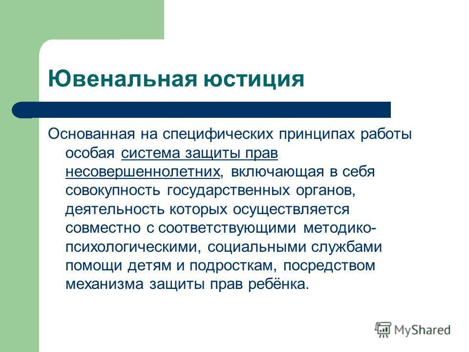 Основанная на специфических принципах работы особая система защиты прав несовершеннолетних, включающая в себя совокупность государственных органов, деятельность которых осуществляется совместно с соответствующими методико- психологическими, социальны