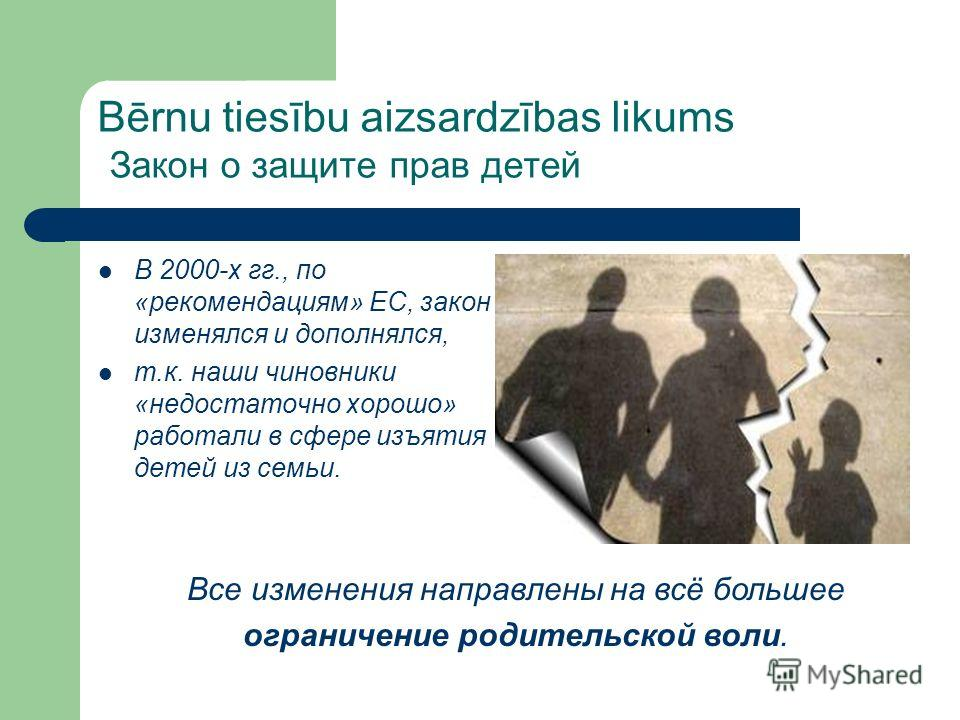 Bērnu tiesību aizsardzības likums Закон о защите прав детей В 2000-х гг., по «рекомендациям» ЕС, закон изменялся и дополнялся, т.к. наши чиновники «недостаточно хорошо» работали в сфере изъятия детей из семьи. Все изменения направлены на всё большее