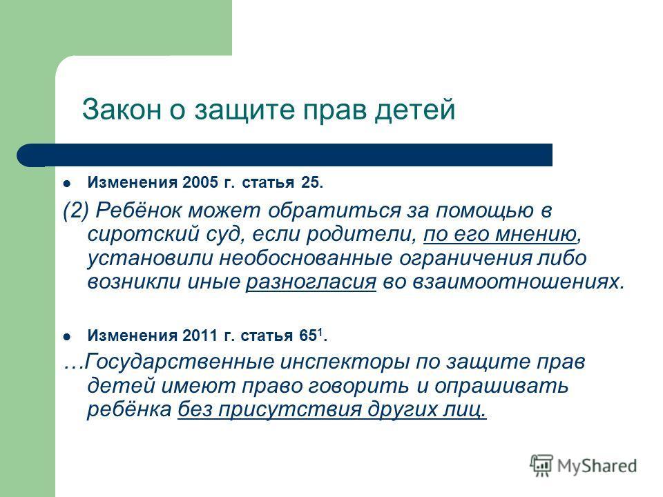 Закон о защите прав детей Изменения 2005 г. статья 25. (2) Ребёнок может обратиться за помощью в сиротский суд, если родители, по его мнению, установили необоснованные ограничения либо возникли иные разногласия во взаимоотношениях. Изменения 2011 г.