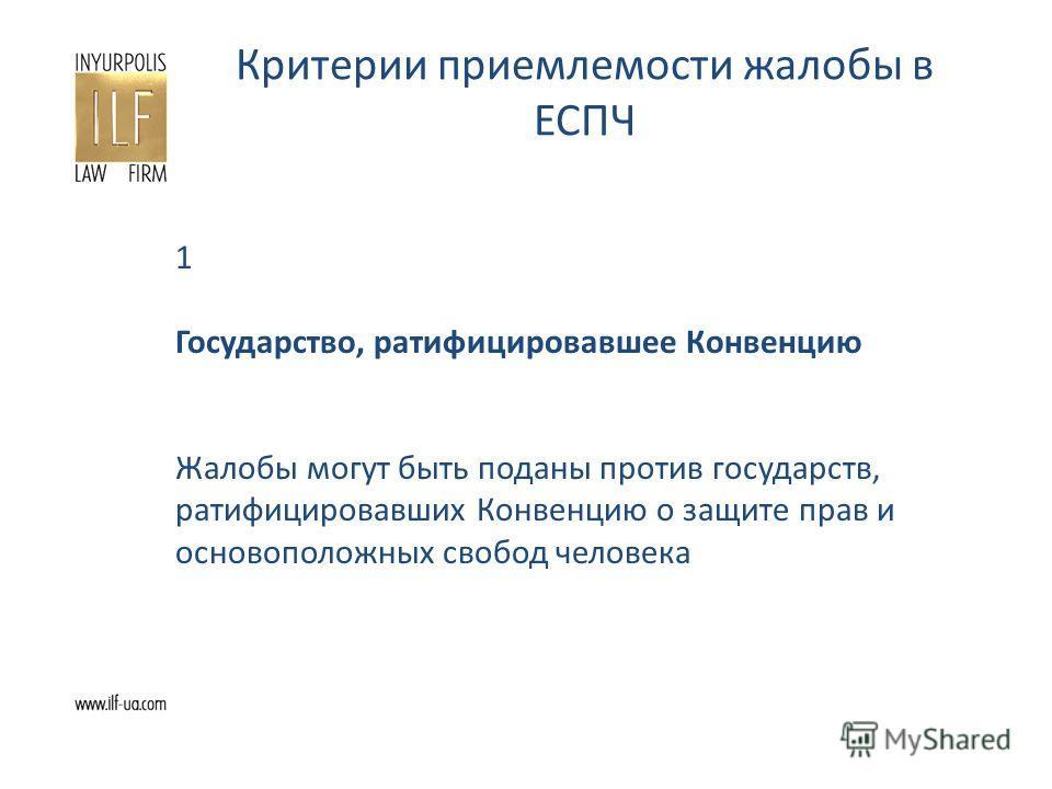 Критерии приемлемости жалобы в ЕСПЧ 1 Государство, ратифицировавшее Конвенцию Жалобы могут быть поданы против государств, ратифицировавших Конвенцию о защите прав и основоположных свобод человека
