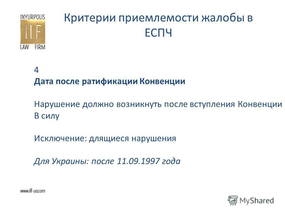Критерии приемлемости жалобы в ЕСПЧ 4 Дата после ратификации Конвенции Нарушение должно возникнуть после вступления Конвенции В силу Исключение: длящиеся нарушения Для Украины: после 11.09.1997 года