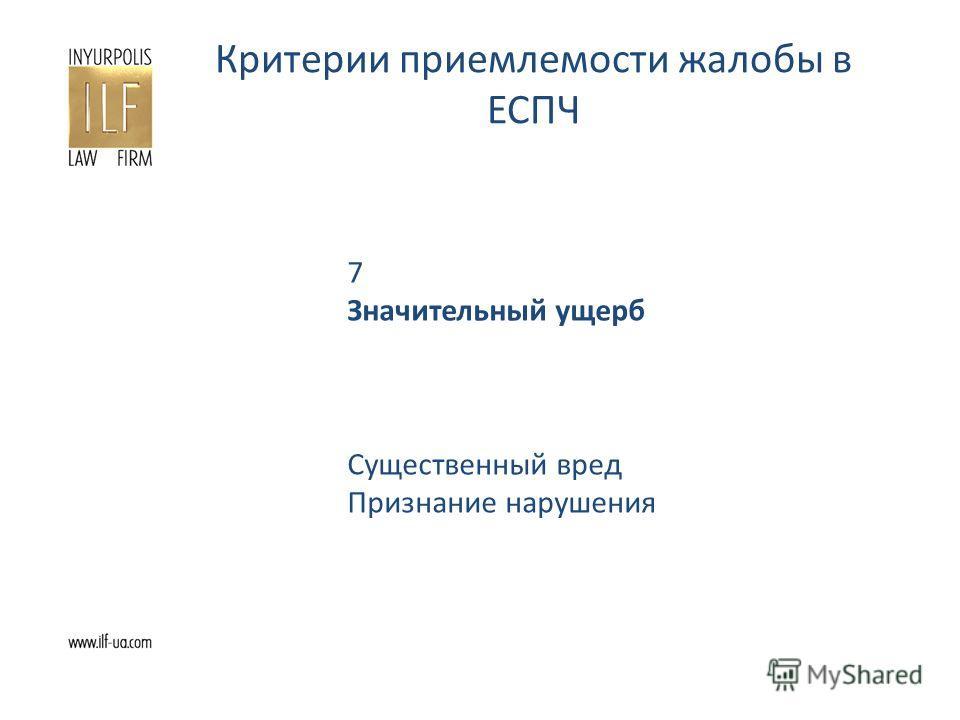 Критерии приемлемости жалобы в ЕСПЧ 7 Значительный ущерб Существенный вред Признание нарушения