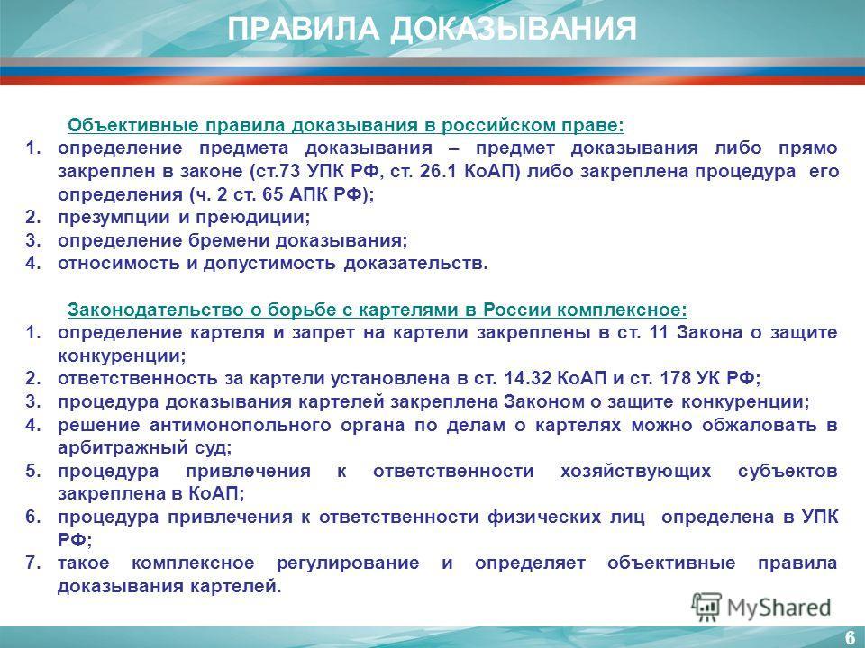 ПРАВИЛА ДОКАЗЫВАНИЯ 6 Объективные правила доказывания в российском праве: 1. определение предмета доказывания – предмет доказывания либо прямо закреплен в законе (ст.73 УПК РФ, ст. 26.1 КоАП) либо закреплена процедура его определения (ч. 2 ст. 65 АПК