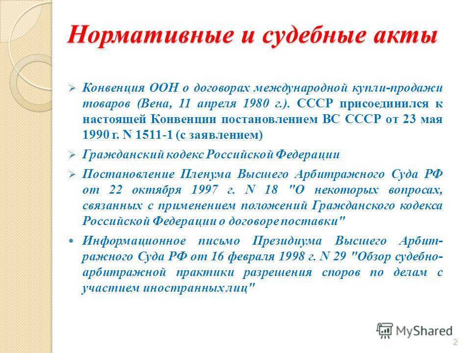 Нормативные и судебные акты Конвенция ООН о договорах международной купли-продажи товаров (Вена, 11 апреля 1980 г.). СССР присоединился к настоящей Конвенции постановлением ВС СССР от 23 мая 1990 г. N 1511-1 (с заявлением) Гражданский кодекс Российск