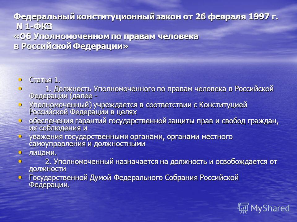 Федеральный конституционный закон от 26 февраля 1997 г. N 1-ФКЗ «Об Уполномоченном по правам человека в Российской Федерации» Статья 1. Статья 1. 1. Должность Уполномоченного по правам человека в Российской Федерации (далее - 1. Должность Уполномочен