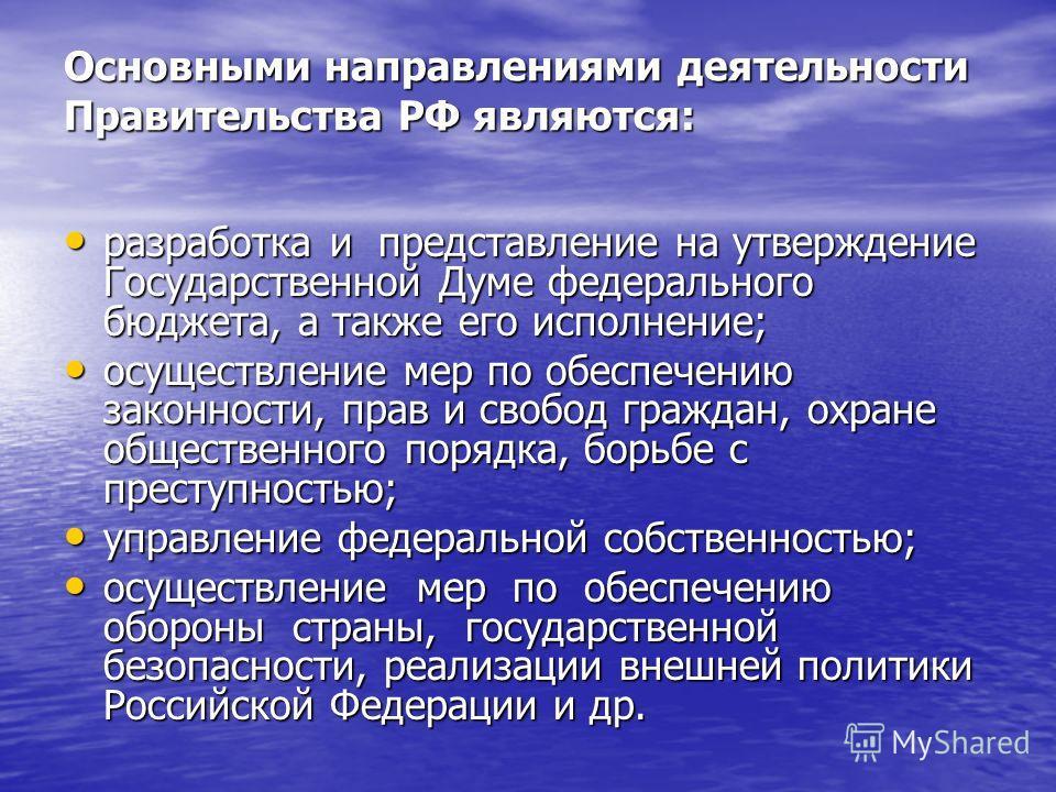 Основными направлениями деятельности Правительства РФ являются: разработка и представление на утверждение Государственной Думе федерального бюджета, а также его исполнение; разработка и представление на утверждение Государственной Думе федерального б