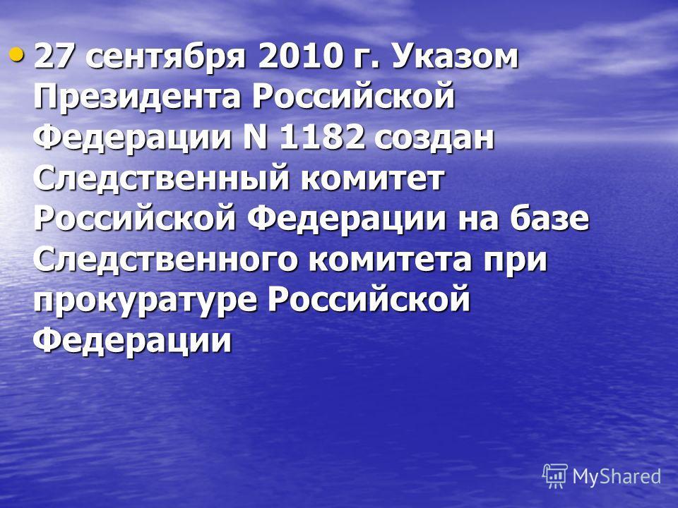 27 сентября 2010 г. Указом Президента Российской Федерации N 1182 создан Следственный комитет Российской Федерации на базе Следственного комитета при прокуратуре Российской Федерации 27 сентября 2010 г. Указом Президента Российской Федерации N 1182 с