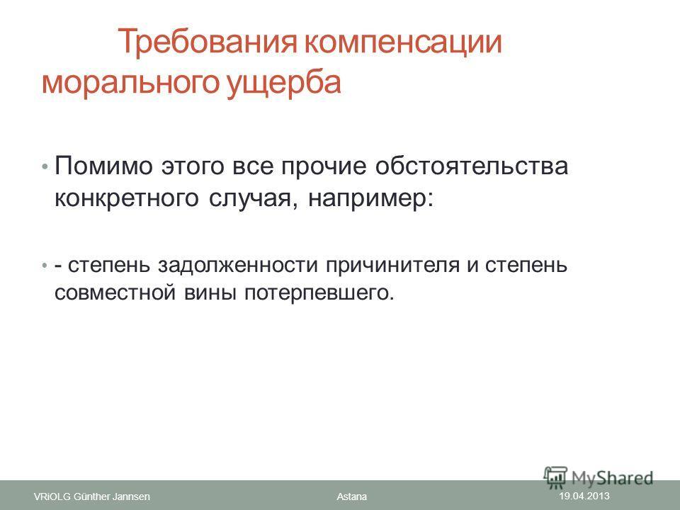 VRiOLG Günther Jannsen Требования компенсации морального ущерба Помимо этого все прочие обстоятельства конкретного случая, например: - степень задолженности причинителя и степень совместной вины потерпевшего. 19.04.2013 Astana