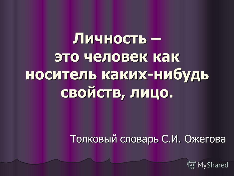 Личность – это человек как носитель каких-нибудь свойств, лицо. Толковый словарь С.И. Ожегова