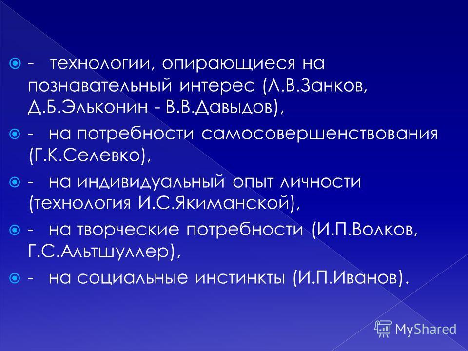 - технологии, опирающиеся на познавательный интерес (Л.В.Занков, Д.Б.Эльконин - В.В.Давыдов), - на потребности самосовершенствования (Г.К.Селевко), - на индивидуальный опыт личности (технология И.С.Якиманской), - на творческие потребности (И.П.Волков