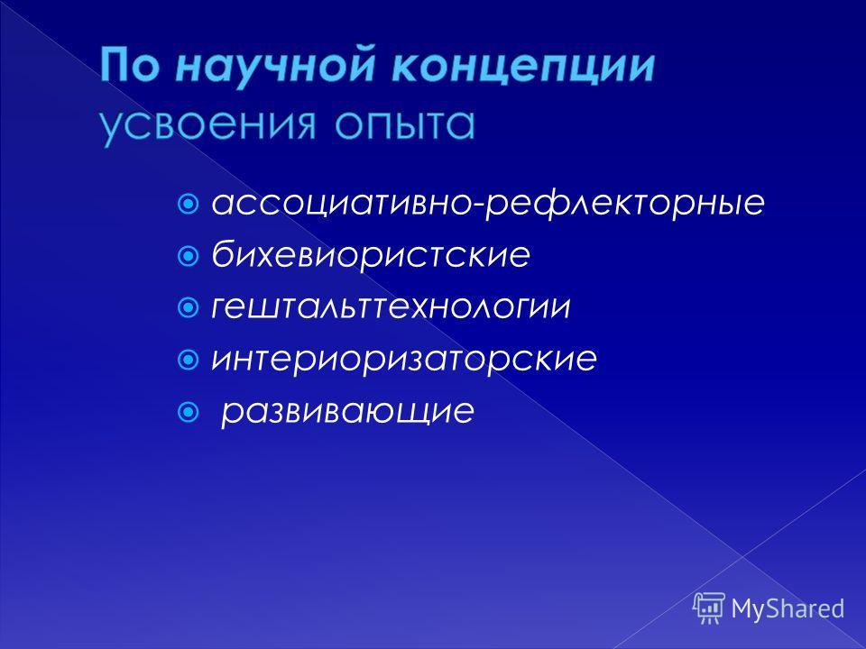 ассоциативно-рефлекторные бихевиористские гештальттехнологии интериоризаторские развивающие