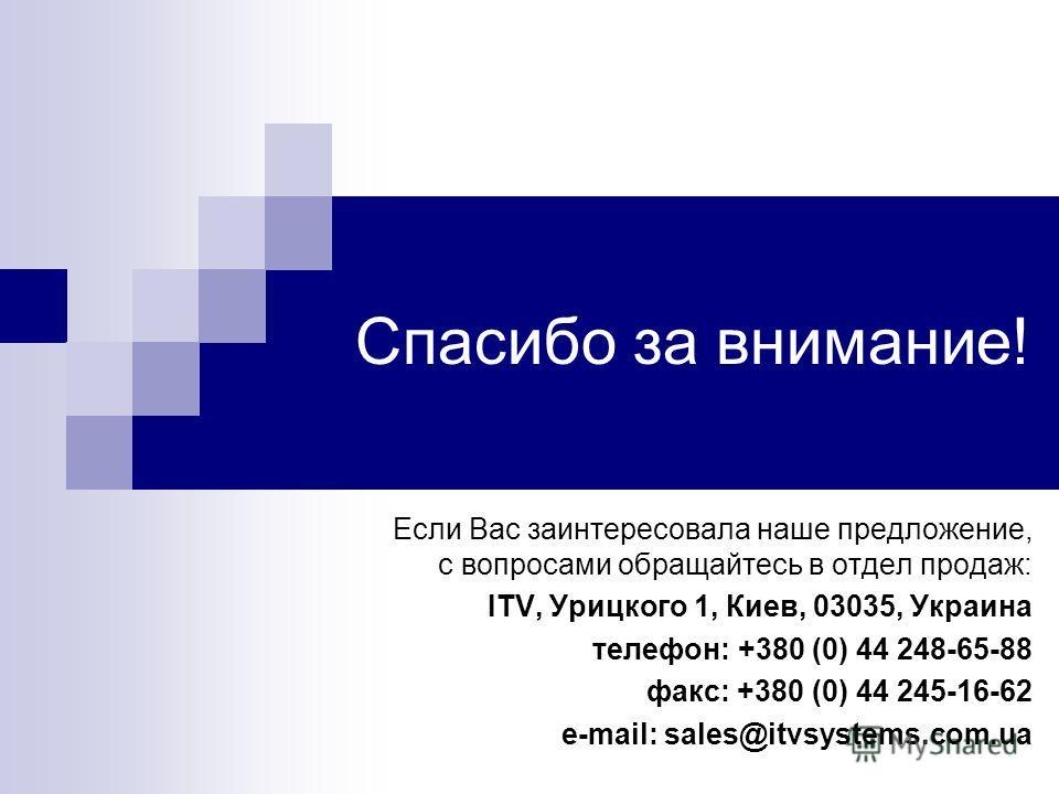 Спасибо за внимание! Если Вас заинтересовала наше предложение, с вопросами обращайтесь в отдел продаж: ITV, Урицкого 1, Киев, 03035, Украина телефон: +380 (0) 44 248-65-88 факс: +380 (0) 44 245-16-62 e-mail: sales@itvsystems.com.ua