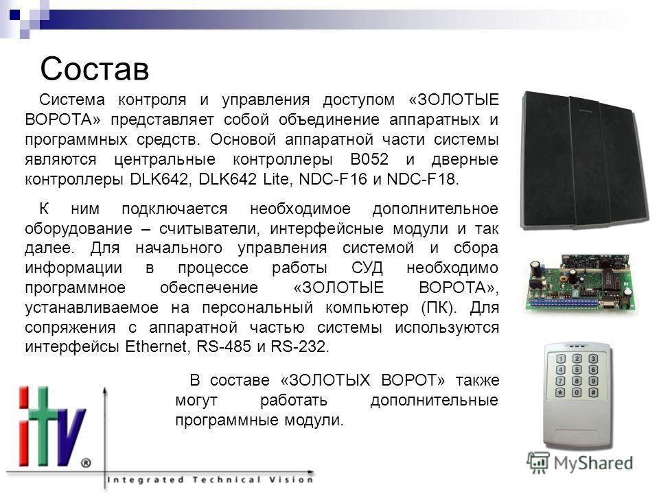 Состав Система контроля и управления доступом «ЗОЛОТЫЕ ВОРОТА» представляет собой объединение аппаратных и программных средств. Основой аппаратной части системы являются центральные контроллеры B052 и дверные контроллеры DLK642, DLK642 Lite, NDC-F16