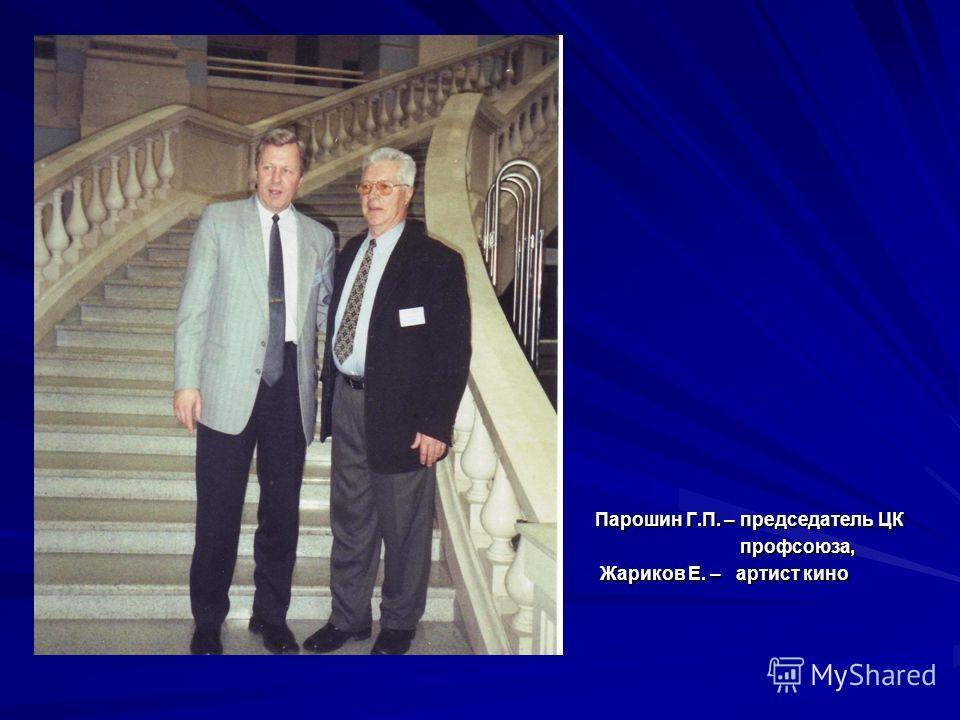 Парошин Г.П. – председатель ЦК профсоюза, профсоюза, Жариков Е. – артист кино Жариков Е. – артист кино