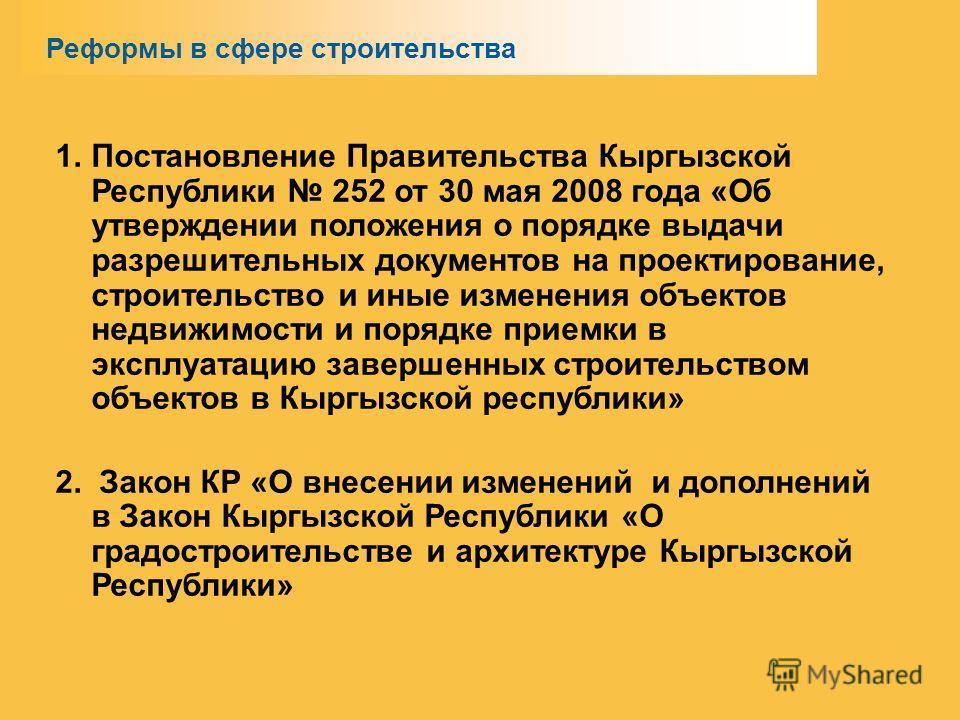 1. Постановление Правительства Кыргызской Республики 252 от 30 мая 2008 года «Об утверждении положения о порядке выдачи разрешительных документов на проектирование, строительство и иные изменения объектов недвижимости и порядке приемки в эксплуатацию