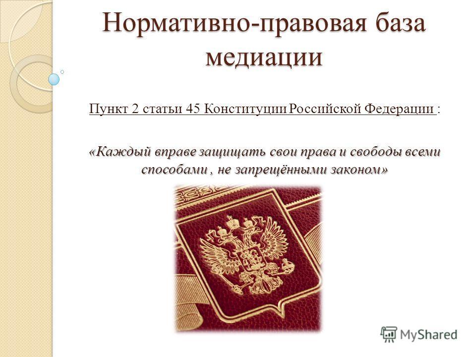 Нормативно-правовая база медиации Пункт 2 статьи 45 Конституции Российской Федерации : «Каждый вправе защищать свои права и свободы всеми способами, не запрещёнными законом»