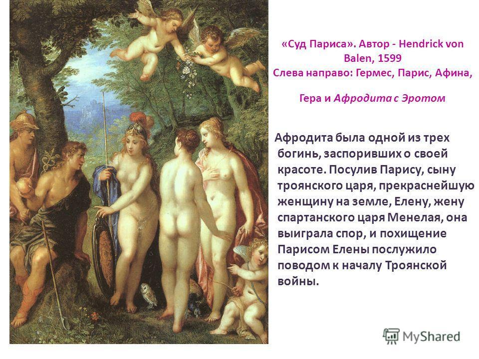 «Суд Париса». Автор - Hendrick von Balen, 1599 Слева направо: Гермес, Парис, Афина, Гера и Афродита с Эротом Афродита была одной из трех богинь, заспоривших о своей красоте. Посулив Парису, сыну троянского царя, прекраснейшую женщину на земле, Елену,