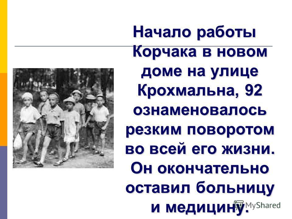Начало работы Корчака в новом доме на улице Крохмальна, 92 ознаменовалось резким поворотом во всей его жизни. Он окончательно оставил больницу и медицину.