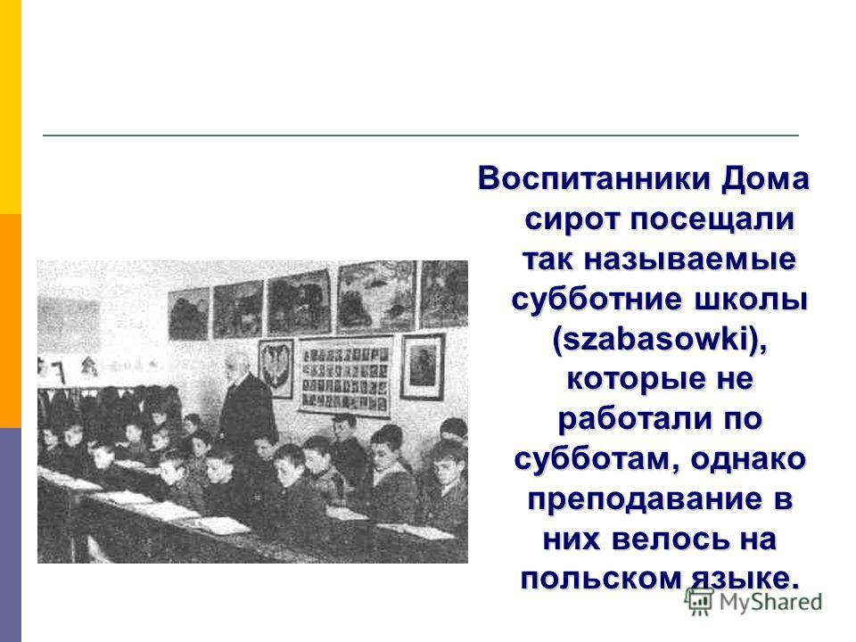 Воспитанники Дома сирот посещали так называемые субботние школы (szabasowki), которые не работали по субботам, однако преподавание в них велось на польском языке.