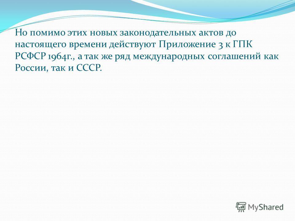 Но помимо этих новых законодательных актов до настоящего времени действуют Приложение 3 к ГПК РСФСР 1964 г., а так же ряд международных соглашений как России, так и СССР.
