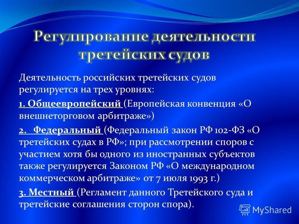 Деятельность российских третейских судов регулируется на трех уровнях: 1. Общеевропейский (Европейская конвенция «О внешнеторговом арбитраже») 2. Федеральный (Федеральный закон РФ 102-ФЗ «О третейских судах в РФ»; при рассмотрении споров с участием х