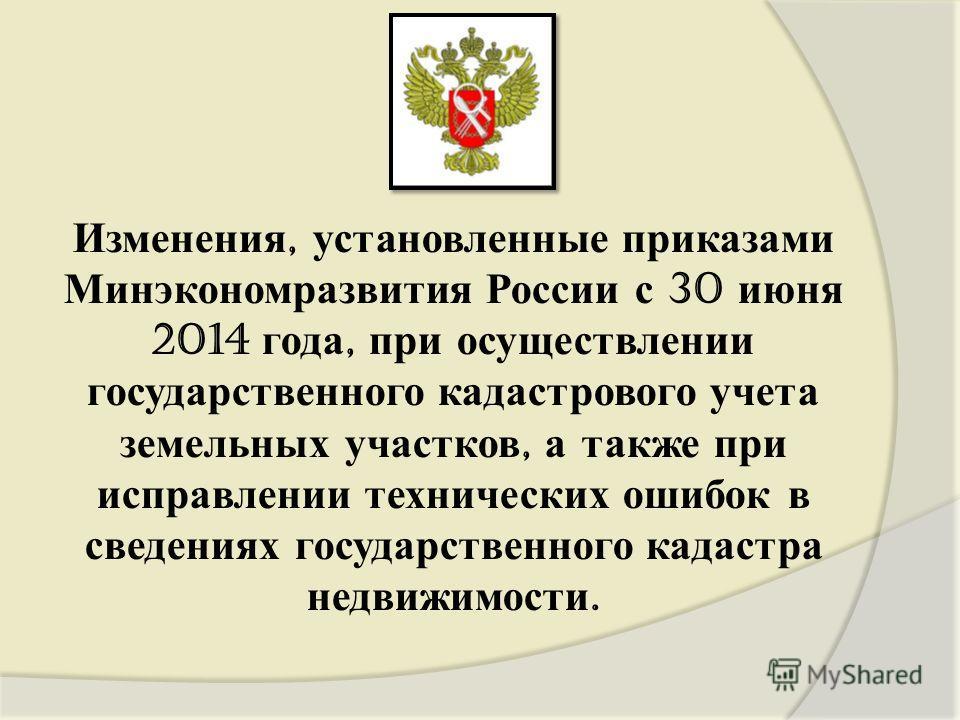 Изменения, установленные приказами Минэкономразвития России с 30 июня 2014 года, при осуществлении государственного кадастрового учета земельных участков, а также при исправлении технических ошибок в сведениях государственного кадастра недвижимости.