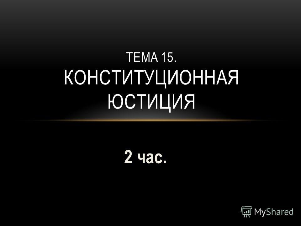 2 час. ТЕМА 15. КОНСТИТУЦИОННАЯ ЮСТИЦИЯ