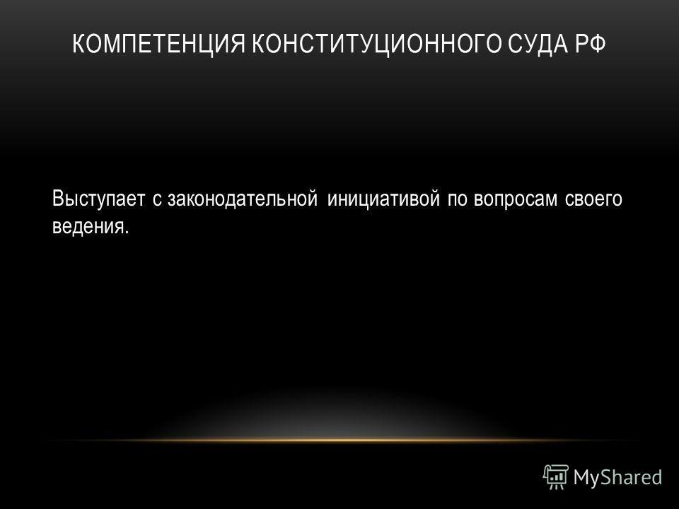 КОМПЕТЕНЦИЯ КОНСТИТУЦИОННОГО СУДА РФ Выступает с законодательной инициативой по вопросам своего ведения.