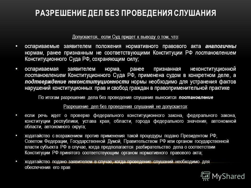 РАЗРЕШЕНИЕ ДЕЛ БЕЗ ПРОВЕДЕНИЯ СЛУШАНИЯ Допускается, если Суд придет к выводу о том, что: оспариваемые заявителем положения нормативного правового акта аналогичны нормам, ранее признанным не соответствующими Конституции РФ постановлением Конституционн