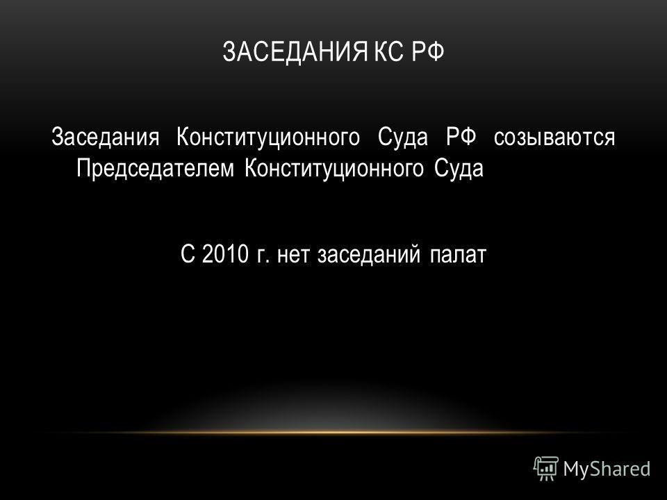 ЗАСЕДАНИЯ КС РФ Заседания Конституционного Суда РФ созываются Председателем Конституционного Суда С 2010 г. нет заседаний палат