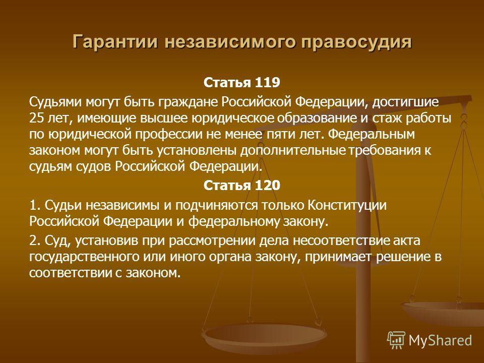 Гарантии независимого правосудия Статья 119 Судьями могут быть граждане Российской Федерации, достигшие 25 лет, имеющие высшее юридическое образование и стаж работы по юридической профессии не менее пяти лет. Федеральным законом могут быть установлен
