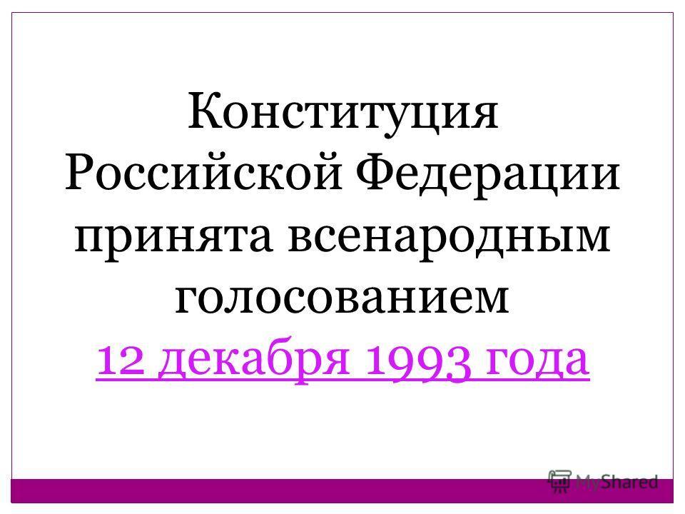 Конституция Российской Федерации принята всенародным голосованием 12 декабря 1993 года