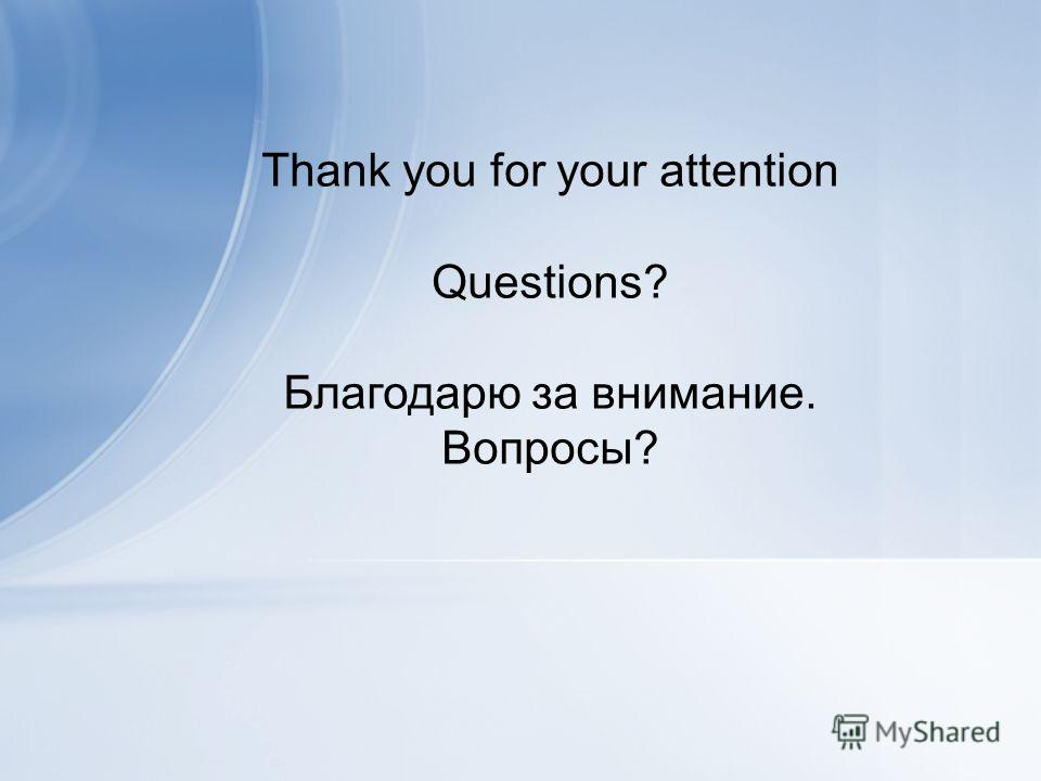 Thank you for your attention Questions? Благодарю за внимание. Вопросы?