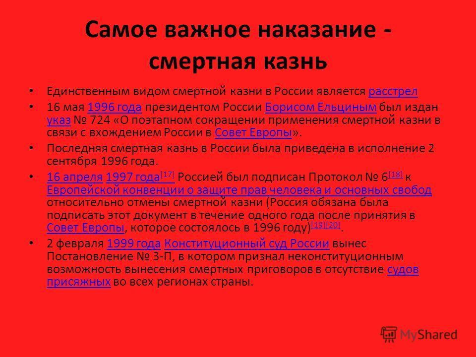 Самое важное наказание - смертная казнь Единственным видом смертной казни в России является расстрелрасстрел 16 мая 1996 года президентом России Борисом Ельциным был издан указ 724 «О поэтапном сокращении применения смертной казни в связи с вхождение