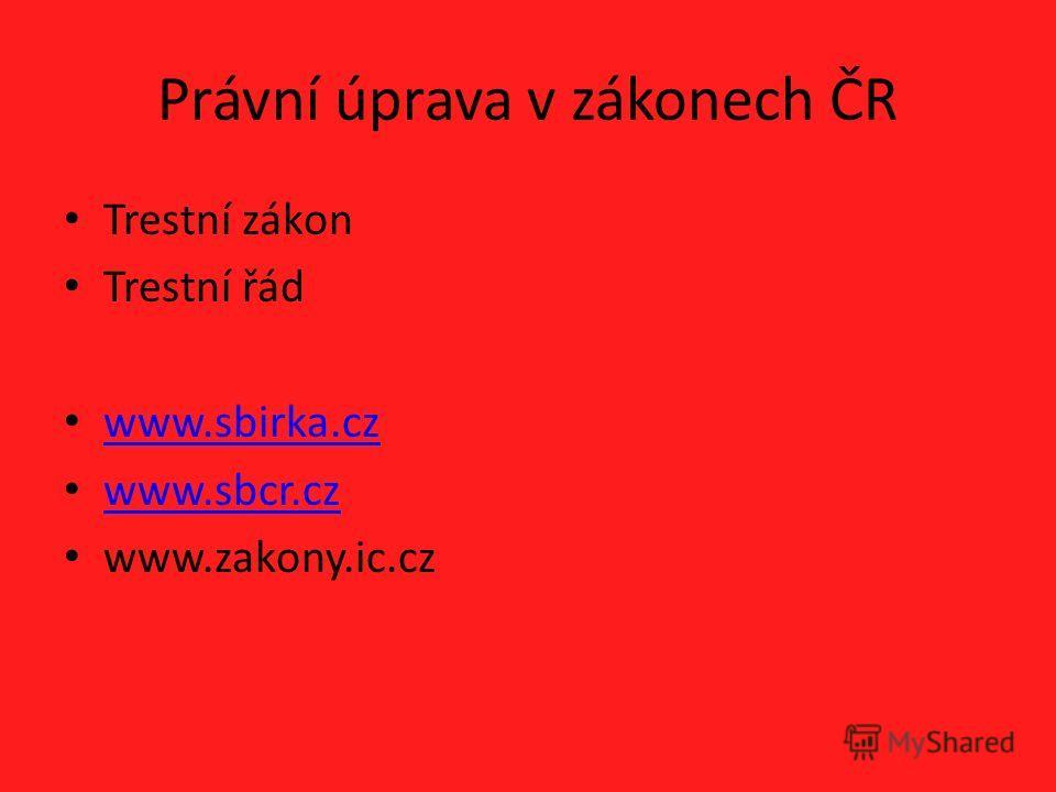 Právní úprava v zákonech ČR Trestní zákon Trestní řád www.sbirka.cz www.sbcr.cz www.zakony.ic.cz