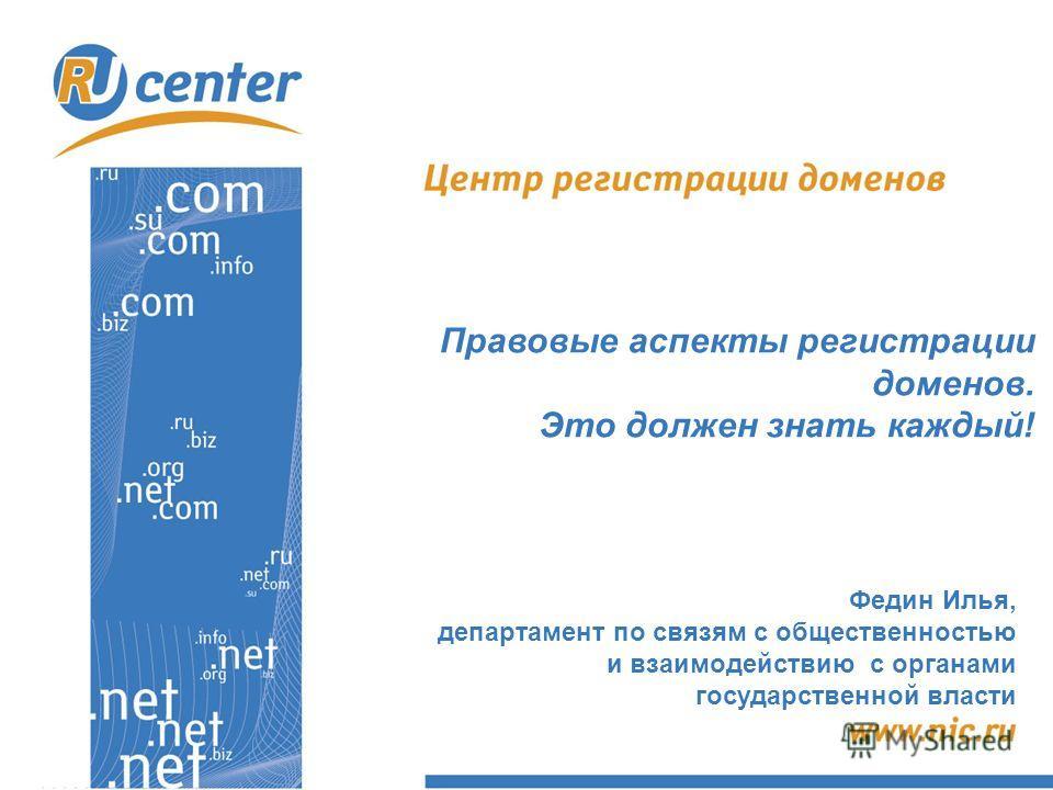 Правовые аспекты регистрации доменов. Это должен знать каждый! Федин Илья, департамент по связям с общественностью и взаимодействию с органами государственной власти