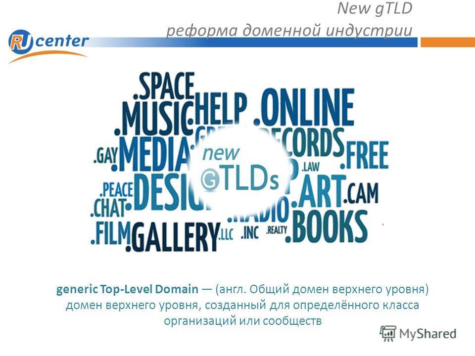 New gTLD реформа доменной индустрии generic Top-Level Domain (англ. Общий домен верхнего уровня) домен верхнего уровня, созданный для определённого класса организаций или сообществ