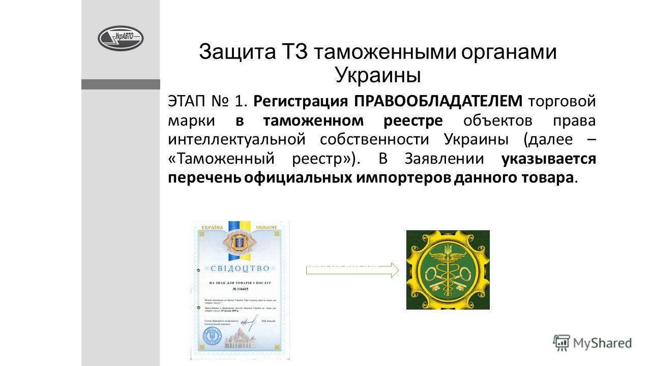 Защита ТЗ таможенными органами Украины ЭТАП 1. Регистрация ПРАВООБЛАДАТЕЛЕМ торговой марки в таможенном реестре объектов права интеллектуальной собственности Украины (далее – «Таможенный реестр»). В Заявлении указывается перечень официальных импортер